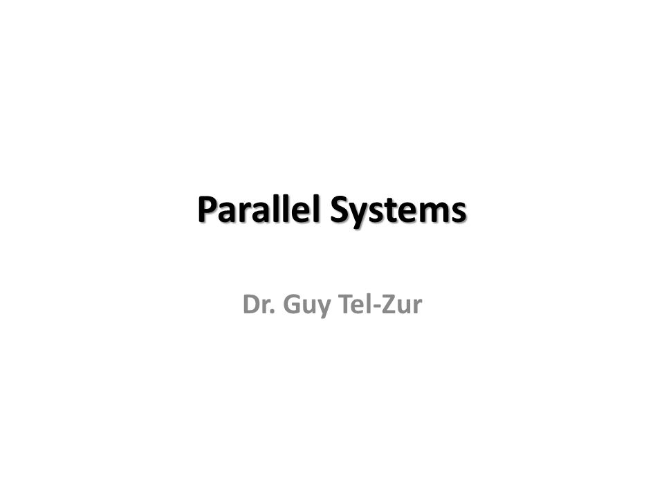 Parallel Systems Dr. Guy Tel-Zur