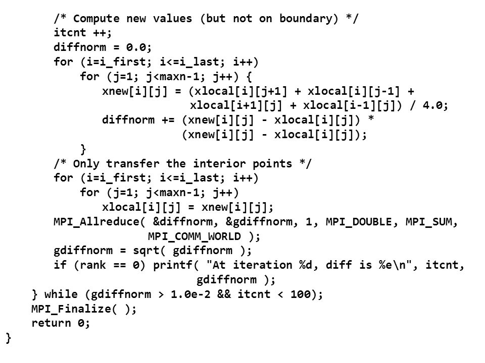 /* Compute new values (but not on boundary) */ itcnt ++; diffnorm = 0.0; for (i=i_first; i<=i_last; i++) for (j=1; j<maxn-1; j++) { xnew[i][j] = (xlocal[i][j+1] + xlocal[i][j-1] + xlocal[i+1][j] + xlocal[i-1][j]) / 4.0; diffnorm += (xnew[i][j] - xlocal[i][j]) * (xnew[i][j] - xlocal[i][j]); } /* Only transfer the interior points */ for (i=i_first; i<=i_last; i++) for (j=1; j<maxn-1; j++) xlocal[i][j] = xnew[i][j]; MPI_Allreduce( &diffnorm, &gdiffnorm, 1, MPI_DOUBLE, MPI_SUM, MPI_COMM_WORLD ); gdiffnorm = sqrt( gdiffnorm ); if (rank == 0) printf( At iteration %d, diff is %e\n , itcnt, gdiffnorm ); } while (gdiffnorm > 1.0e-2 && itcnt < 100); MPI_Finalize( ); return 0; }