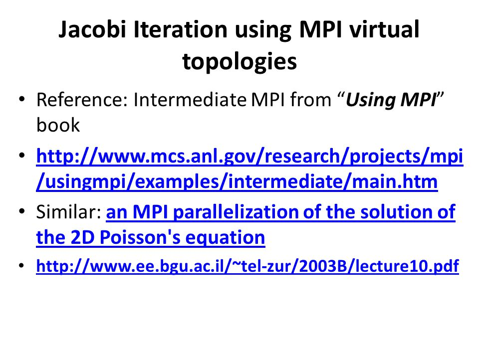 Jacobi Iteration using MPI virtual topologies Reference: Intermediate MPI from Using MPI book http://www.mcs.anl.gov/research/projects/mpi /usingmpi/examples/intermediate/main.htm http://www.mcs.anl.gov/research/projects/mpi /usingmpi/examples/intermediate/main.htm Similar: an MPI parallelization of the solution of the 2D Poisson s equationan MPI parallelization of the solution of the 2D Poisson s equation http://www.ee.bgu.ac.il/~tel-zur/2003B/lecture10.pdf
