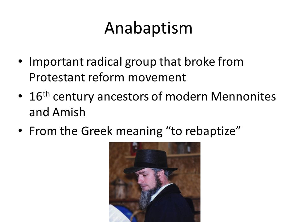 Anabaptism Important radical group that broke from Protestant reform movement 16 th century ancestors of modern Mennonites and Amish From the Greek meaning to rebaptize