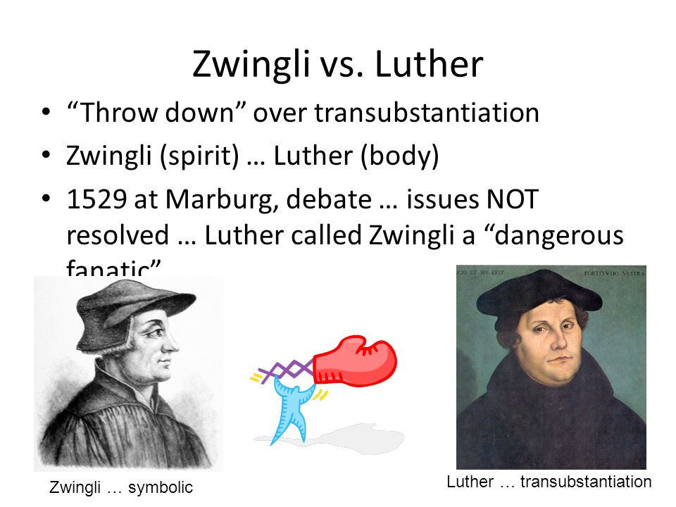 "Zwingli vs. Luther ""Throw down"" over transubstantiation Zwingli (spirit) … Luther (body) 1529 at Marburg, debate … issues NOT resolved … Luther called"