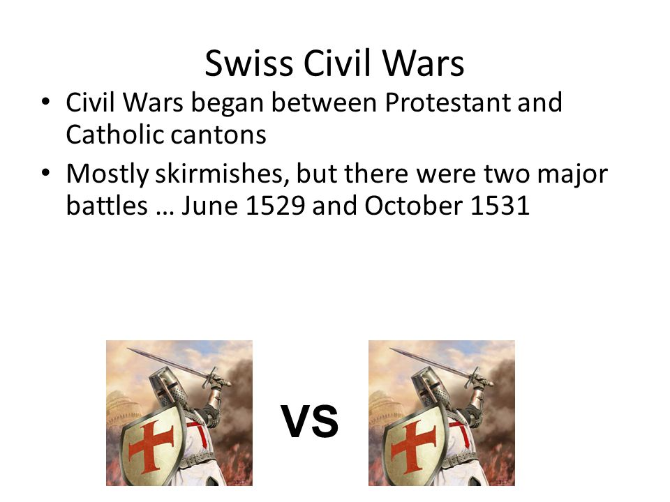 Swiss Civil Wars Civil Wars began between Protestant and Catholic cantons Mostly skirmishes, but there were two major battles … June 1529 and October 1531 VS