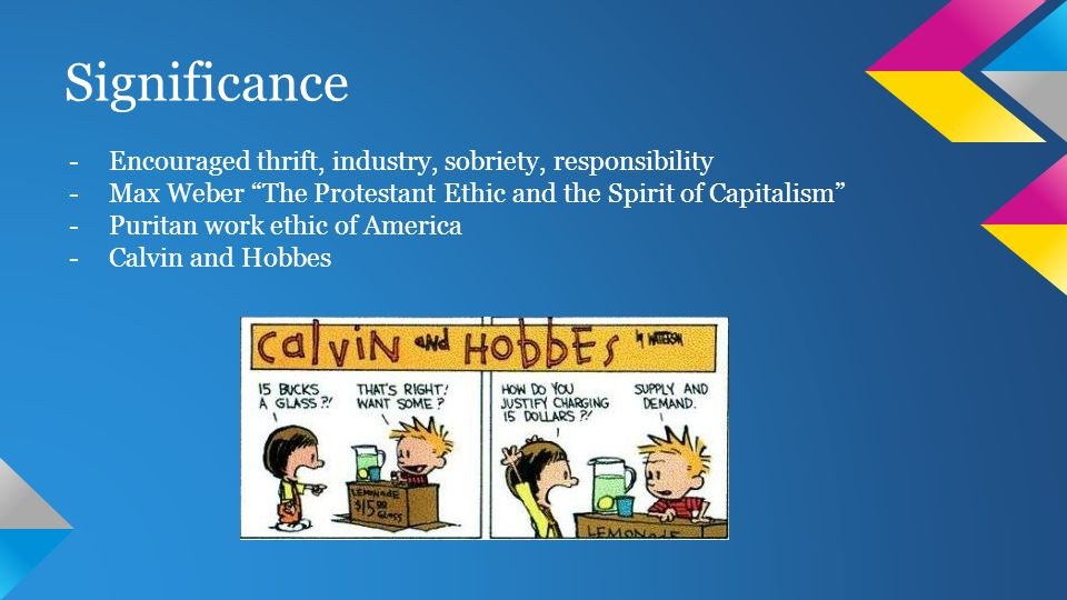 Significance -Encouraged thrift, industry, sobriety, responsibility -Max Weber The Protestant Ethic and the Spirit of Capitalism -Puritan work ethic of America -Calvin and Hobbes