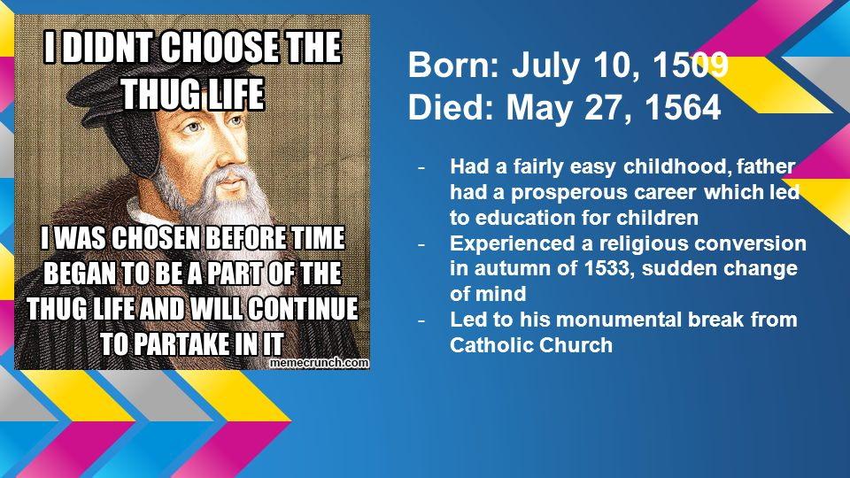 Born: July 10, 1509 Died: May 27, 1564 -Had a fairly easy childhood, father had a prosperous career which led to education for children -Experienced a religious conversion in autumn of 1533, sudden change of mind -Led to his monumental break from Catholic Church