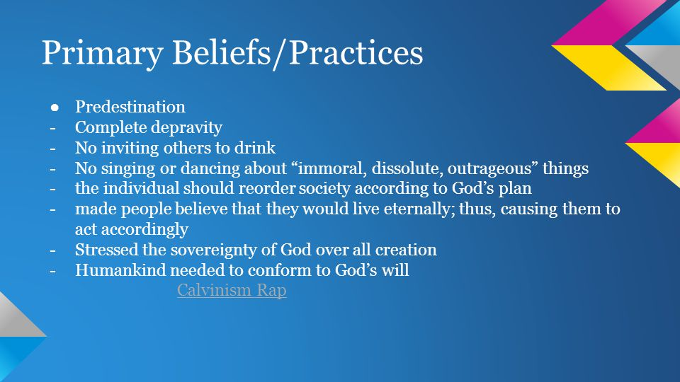 Primary Beliefs/Practices ● Predestination -Complete depravity -No inviting others to drink -No singing or dancing about immoral, dissolute, outrageous things -the individual should reorder society according to God's plan -made people believe that they would live eternally; thus, causing them to act accordingly -Stressed the sovereignty of God over all creation -Humankind needed to conform to God's will Calvinism Rap