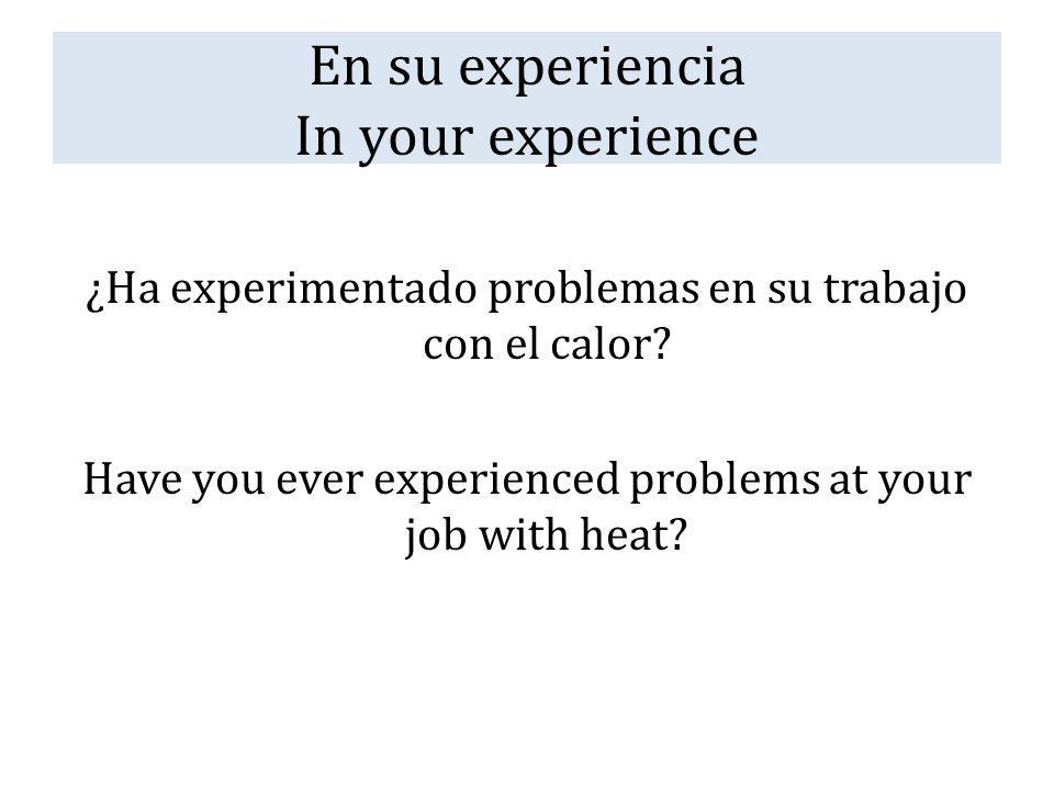 En su experiencia In your experience ¿Ha experimentado problemas en su trabajo con el calor? Have you ever experienced problems at your job with heat?
