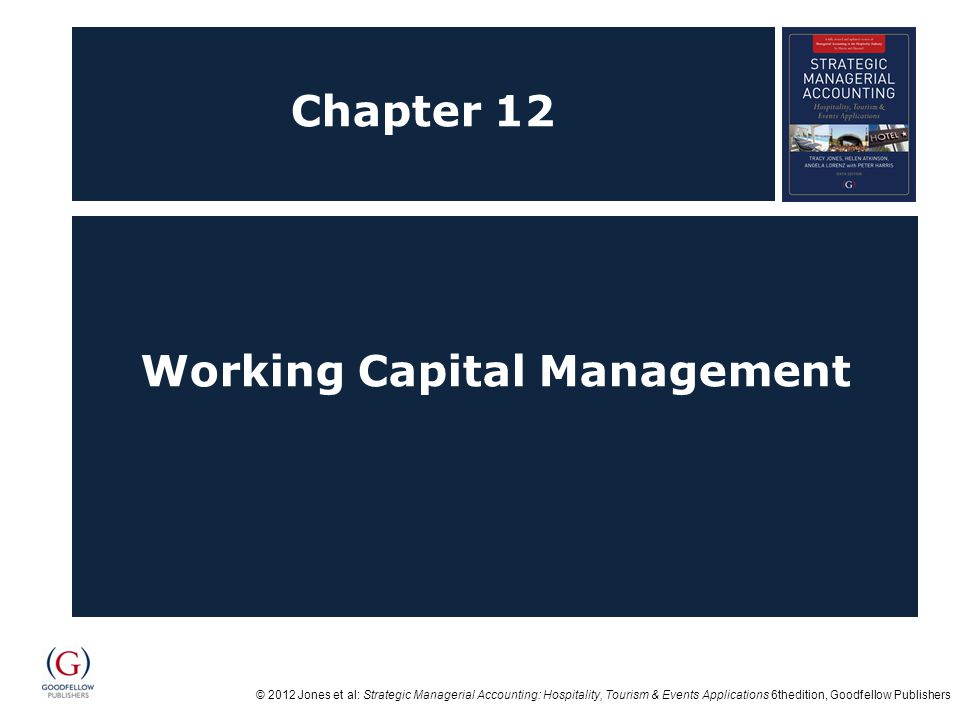 © 2012 Jones et al: Strategic Managerial Accounting: Hospitality, Tourism & Events Applications 6thedition, Goodfellow Publishers Chapter 12 Working Capital Management