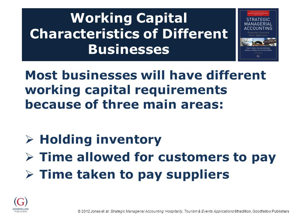 © 2012 Jones et al: Strategic Managerial Accounting: Hospitality, Tourism & Events Applications 6thedition, Goodfellow Publishers Working Capital Characteristics of Different Businesses Most businesses will have different working capital requirements because of three main areas:  Holding inventory  Time allowed for customers to pay  Time taken to pay suppliers