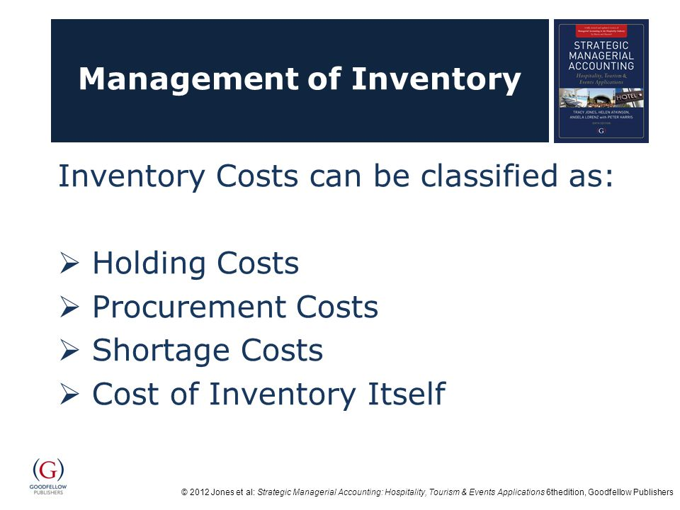 © 2012 Jones et al: Strategic Managerial Accounting: Hospitality, Tourism & Events Applications 6thedition, Goodfellow Publishers Management of Inventory Inventory Costs can be classified as:  Holding Costs  Procurement Costs  Shortage Costs  Cost of Inventory Itself