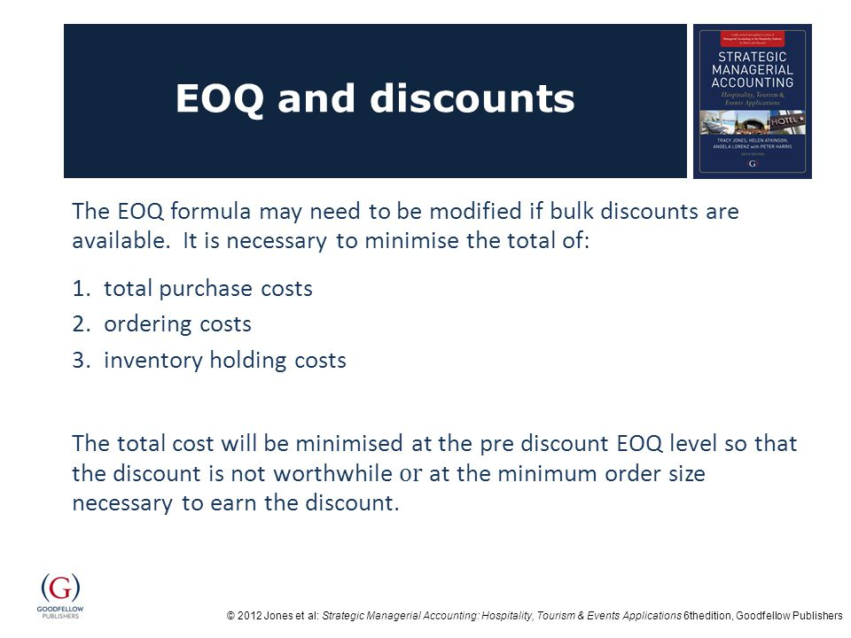 © 2012 Jones et al: Strategic Managerial Accounting: Hospitality, Tourism & Events Applications 6thedition, Goodfellow Publishers EOQ and discounts The EOQ formula may need to be modified if bulk discounts are available.
