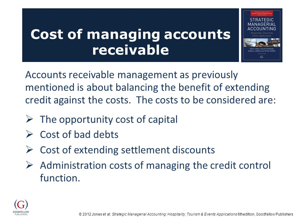 © 2012 Jones et al: Strategic Managerial Accounting: Hospitality, Tourism & Events Applications 6thedition, Goodfellow Publishers Cost of managing accounts receivable Accounts receivable management as previously mentioned is about balancing the benefit of extending credit against the costs.