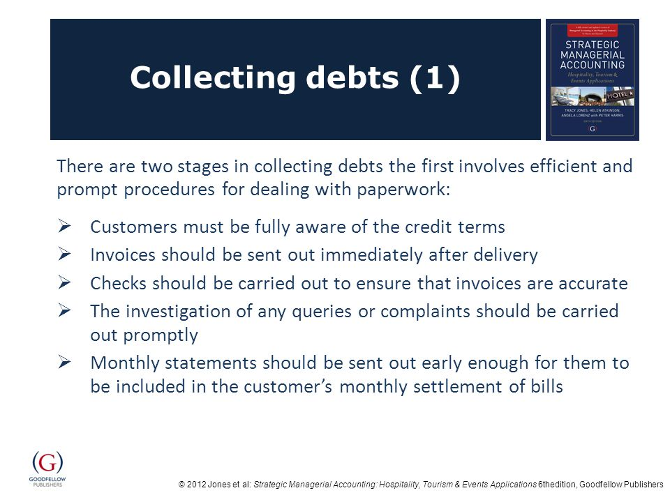 © 2012 Jones et al: Strategic Managerial Accounting: Hospitality, Tourism & Events Applications 6thedition, Goodfellow Publishers Collecting debts (1) There are two stages in collecting debts the first involves efficient and prompt procedures for dealing with paperwork:  Customers must be fully aware of the credit terms  Invoices should be sent out immediately after delivery  Checks should be carried out to ensure that invoices are accurate  The investigation of any queries or complaints should be carried out promptly  Monthly statements should be sent out early enough for them to be included in the customer's monthly settlement of bills
