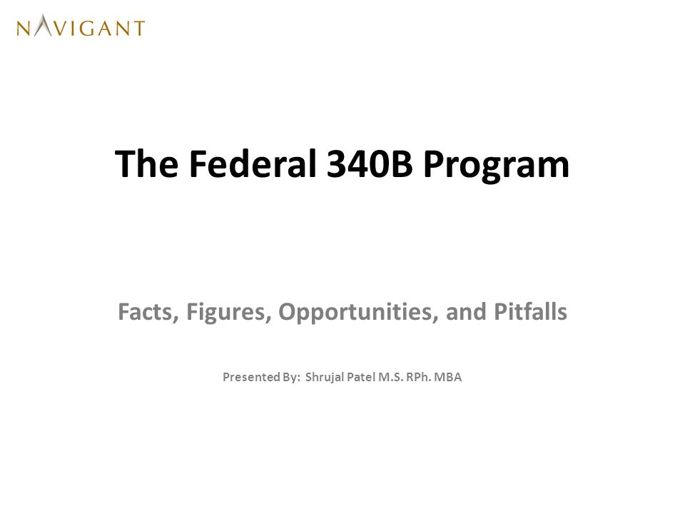 The Federal 340B Program Facts, Figures, Opportunities, and Pitfalls Presented By: Shrujal Patel M.S.