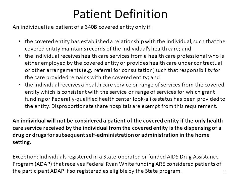 Patient Definition An individual is a patient of a 340B covered entity only if: the covered entity has established a relationship with the individual, such that the covered entity maintains records of the individual s health care; and the individual receives health care services from a health care professional who is either employed by the covered entity or provides health care under contractual or other arrangements (e.g.