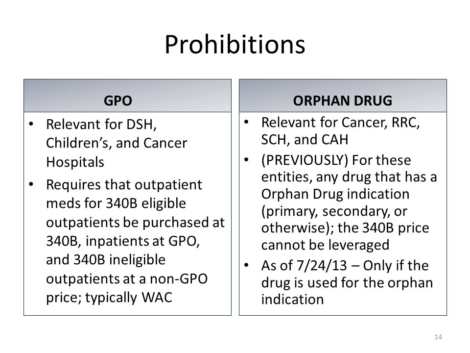 Prohibitions GPO Relevant for DSH, Children's, and Cancer Hospitals Requires that outpatient meds for 340B eligible outpatients be purchased at 340B, inpatients at GPO, and 340B ineligible outpatients at a non-GPO price; typically WAC ORPHAN DRUG Relevant for Cancer, RRC, SCH, and CAH (PREVIOUSLY) For these entities, any drug that has a Orphan Drug indication (primary, secondary, or otherwise); the 340B price cannot be leveraged As of 7/24/13 – Only if the drug is used for the orphan indication 14