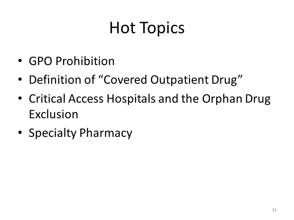 Hot Topics GPO Prohibition Definition of Covered Outpatient Drug Critical Access Hospitals and the Orphan Drug Exclusion Specialty Pharmacy 34