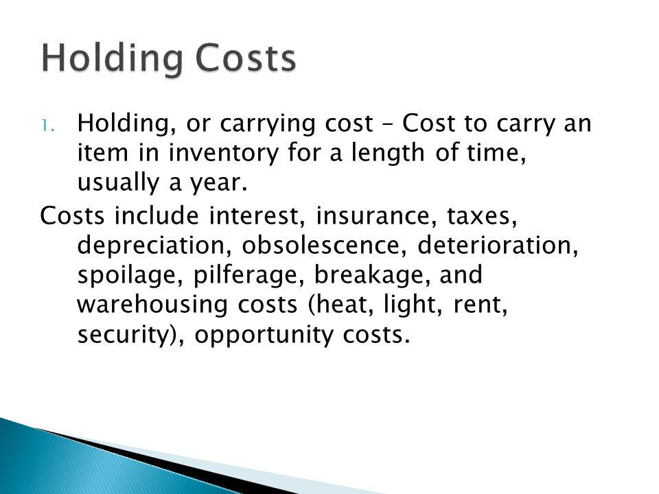 1. Holding, or carrying cost – Cost to carry an item in inventory for a length of time, usually a year. Costs include interest, insurance, taxes, depr