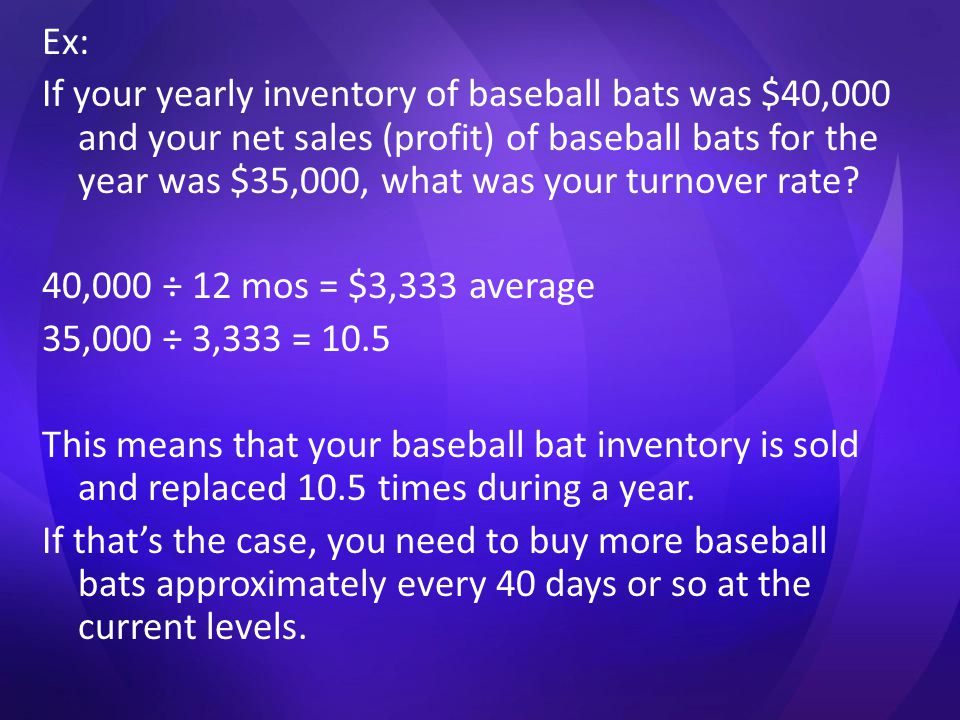 Ex: If your yearly inventory of baseball bats was $40,000 and your net sales (profit) of baseball bats for the year was $35,000, what was your turnover rate.