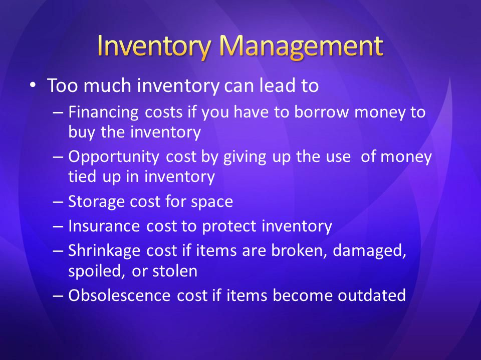 Too much inventory can lead to – Financing costs if you have to borrow money to buy the inventory – Opportunity cost by giving up the use of money tied up in inventory – Storage cost for space – Insurance cost to protect inventory – Shrinkage cost if items are broken, damaged, spoiled, or stolen – Obsolescence cost if items become outdated