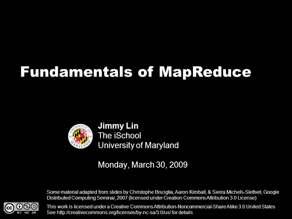 Fundamentals of MapReduce Jimmy Lin The iSchool University of Maryland Monday, March 30, 2009 This work is licensed under a Creative Commons Attribution-Noncommercial-Share Alike 3.0 United States See http://creativecommons.org/licenses/by-nc-sa/3.0/us/ for details Some material adapted from slides by Christophe Bisciglia, Aaron Kimball, & Sierra Michels-Slettvet, Google Distributed Computing Seminar, 2007 (licensed under Creation Commons Attribution 3.0 License)