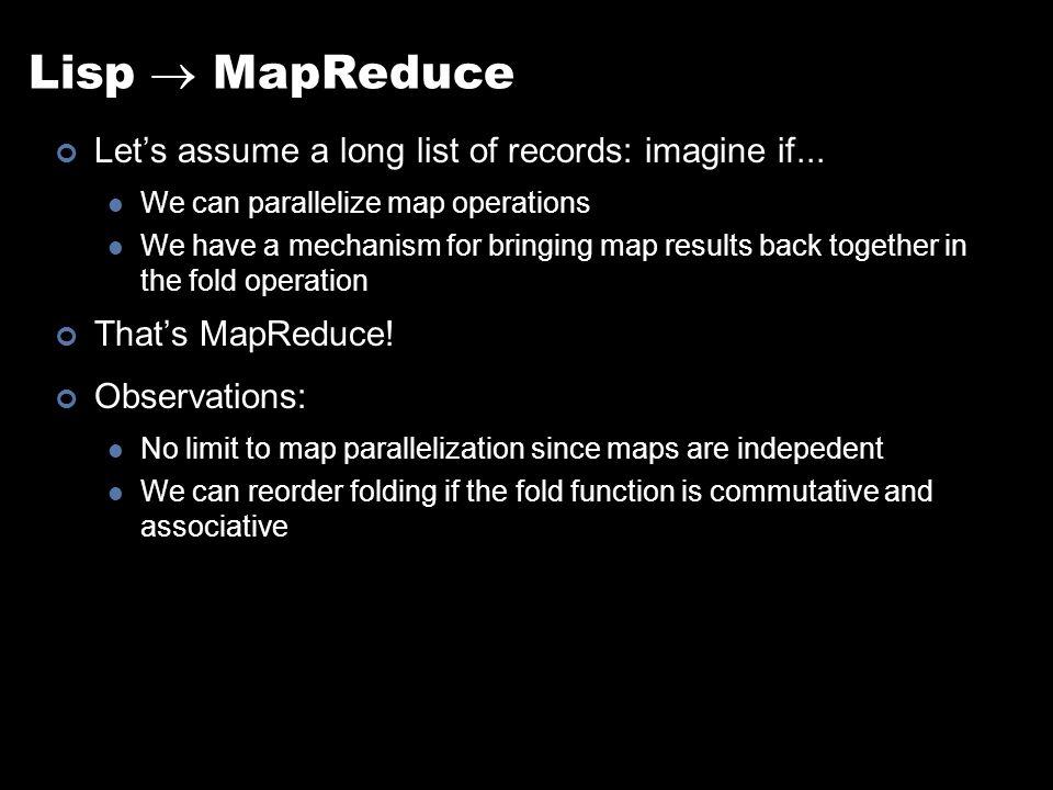 Lisp  MapReduce Let's assume a long list of records: imagine if...