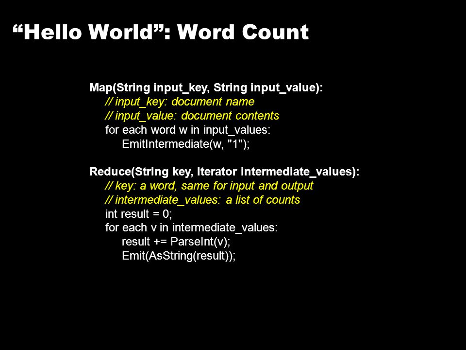 Hello World : Word Count Map(String input_key, String input_value): // input_key: document name // input_value: document contents for each word w in input_values: EmitIntermediate(w, 1 ); Reduce(String key, Iterator intermediate_values): // key: a word, same for input and output // intermediate_values: a list of counts int result = 0; for each v in intermediate_values: result += ParseInt(v); Emit(AsString(result));