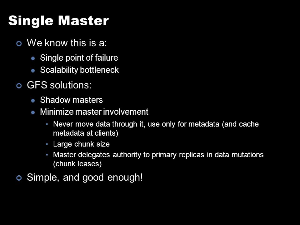 Single Master We know this is a: Single point of failure Scalability bottleneck GFS solutions: Shadow masters Minimize master involvement Never move data through it, use only for metadata (and cache metadata at clients) Large chunk size Master delegates authority to primary replicas in data mutations (chunk leases) Simple, and good enough!