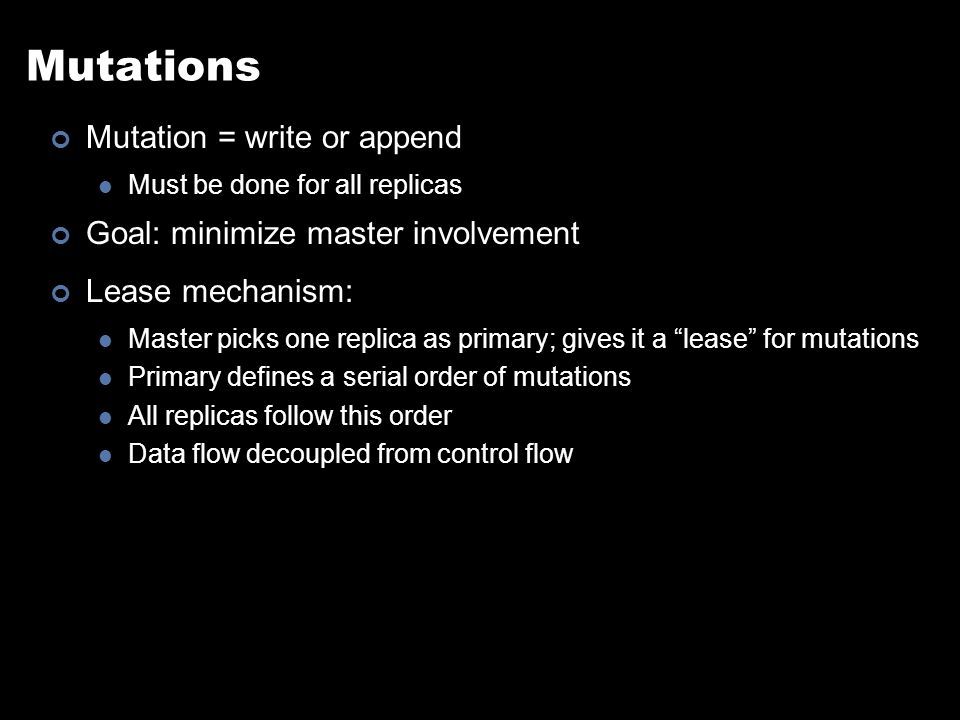 Mutations Mutation = write or append Must be done for all replicas Goal: minimize master involvement Lease mechanism: Master picks one replica as primary; gives it a lease for mutations Primary defines a serial order of mutations All replicas follow this order Data flow decoupled from control flow