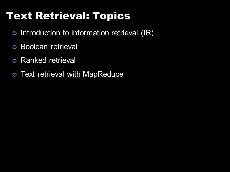 Text Retrieval: Topics Introduction to information retrieval (IR) Boolean retrieval Ranked retrieval Text retrieval with MapReduce