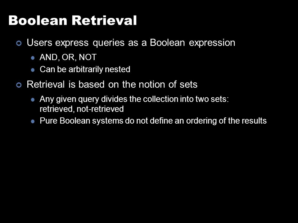 Boolean Retrieval Users express queries as a Boolean expression AND, OR, NOT Can be arbitrarily nested Retrieval is based on the notion of sets Any given query divides the collection into two sets: retrieved, not-retrieved Pure Boolean systems do not define an ordering of the results