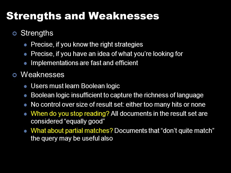 Strengths and Weaknesses Strengths Precise, if you know the right strategies Precise, if you have an idea of what you're looking for Implementations are fast and efficient Weaknesses Users must learn Boolean logic Boolean logic insufficient to capture the richness of language No control over size of result set: either too many hits or none When do you stop reading.