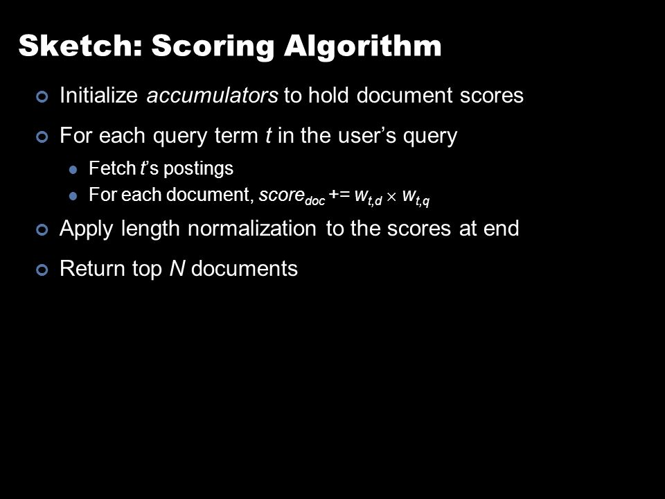 Sketch: Scoring Algorithm Initialize accumulators to hold document scores For each query term t in the user's query Fetch t's postings For each document, score doc += w t,d  w t,q Apply length normalization to the scores at end Return top N documents