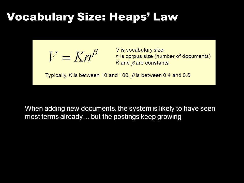 Vocabulary Size: Heaps' Law V is vocabulary size n is corpus size (number of documents) K and  are constants Typically, K is between 10 and 100,  is between 0.4 and 0.6 When adding new documents, the system is likely to have seen most terms already… but the postings keep growing