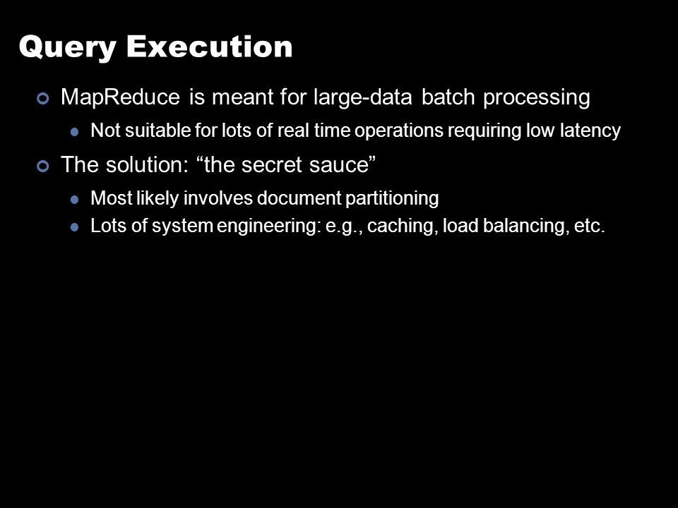 Query Execution MapReduce is meant for large-data batch processing Not suitable for lots of real time operations requiring low latency The solution: the secret sauce Most likely involves document partitioning Lots of system engineering: e.g., caching, load balancing, etc.