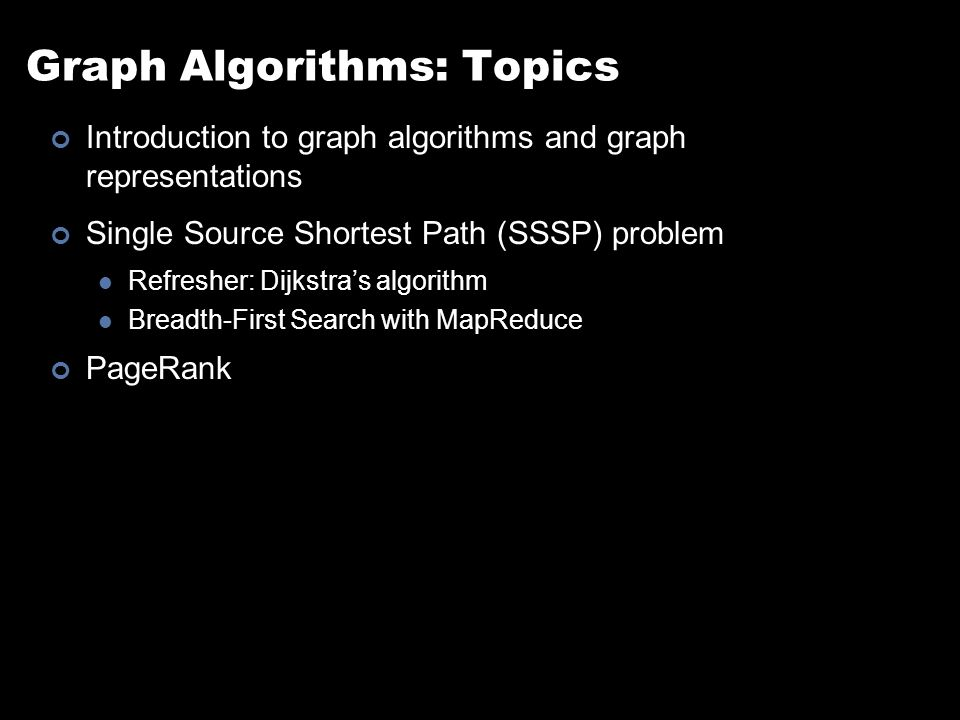 Graph Algorithms: Topics Introduction to graph algorithms and graph representations Single Source Shortest Path (SSSP) problem Refresher: Dijkstra's algorithm Breadth-First Search with MapReduce PageRank
