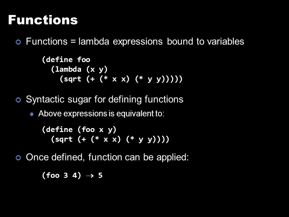 Other Features In Scheme, everything is an s-expression No distinction between data and code Easy to write self-modifying code Higher-order functions Functions that take other functions as arguments (define (bar f x) (f (f x))) (define (baz x) (* x x)) (bar baz 2)  16 Doesn't matter what f is, just apply it twice.