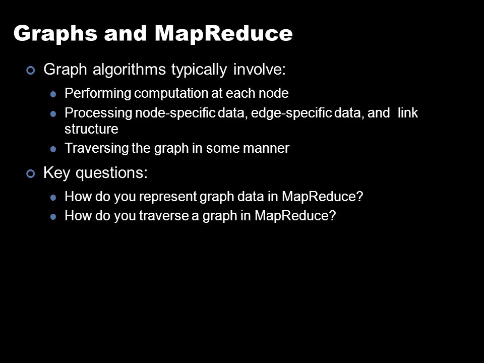 Graphs and MapReduce Graph algorithms typically involve: Performing computation at each node Processing node-specific data, edge-specific data, and link structure Traversing the graph in some manner Key questions: How do you represent graph data in MapReduce.