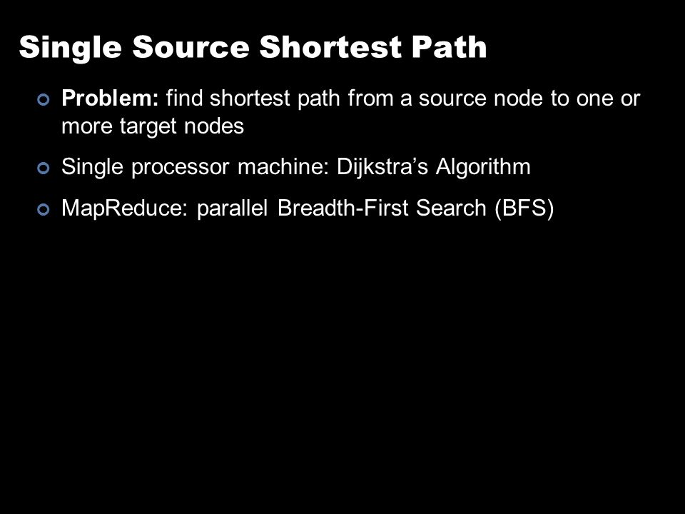 Single Source Shortest Path Problem: find shortest path from a source node to one or more target nodes Single processor machine: Dijkstra's Algorithm MapReduce: parallel Breadth-First Search (BFS)