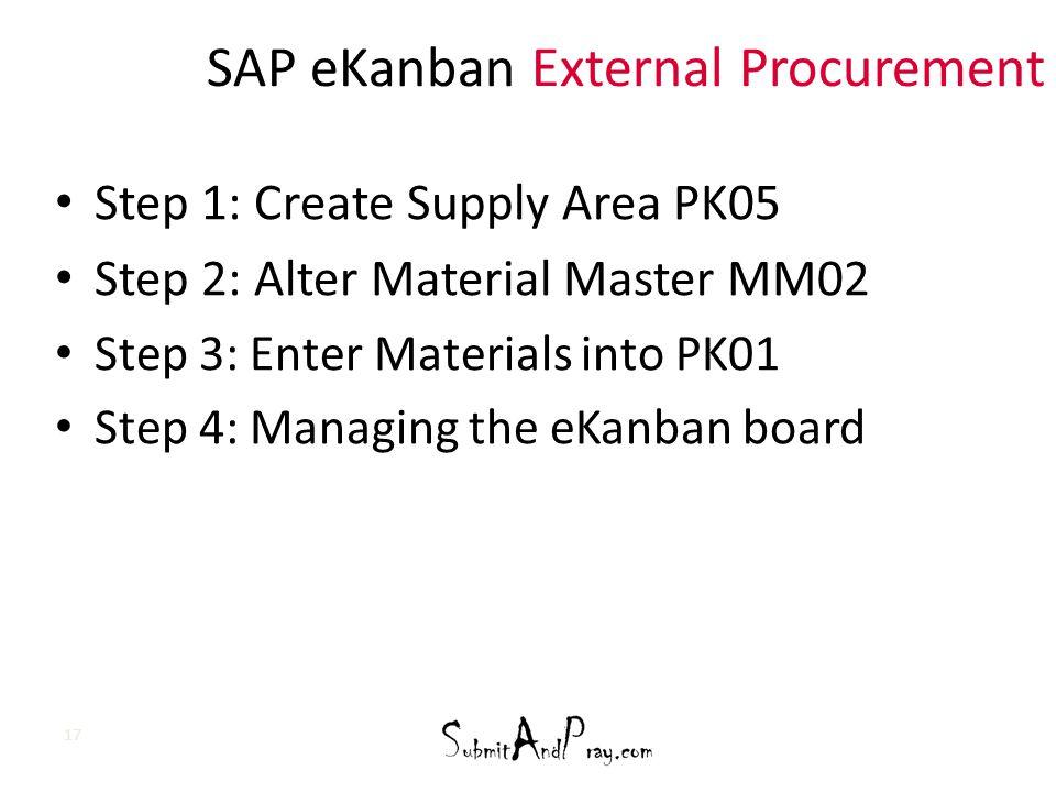 SAP eKanban External Procurement Step 1: Create Supply Area PK05 Step 2: Alter Material Master MM02 Step 3: Enter Materials into PK01 Step 4: Managing