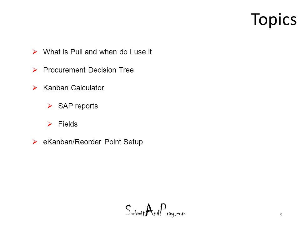 Topics 3  What is Pull and when do I use it  Procurement Decision Tree  Kanban Calculator  SAP reports  Fields  eKanban/Reorder Point Setup