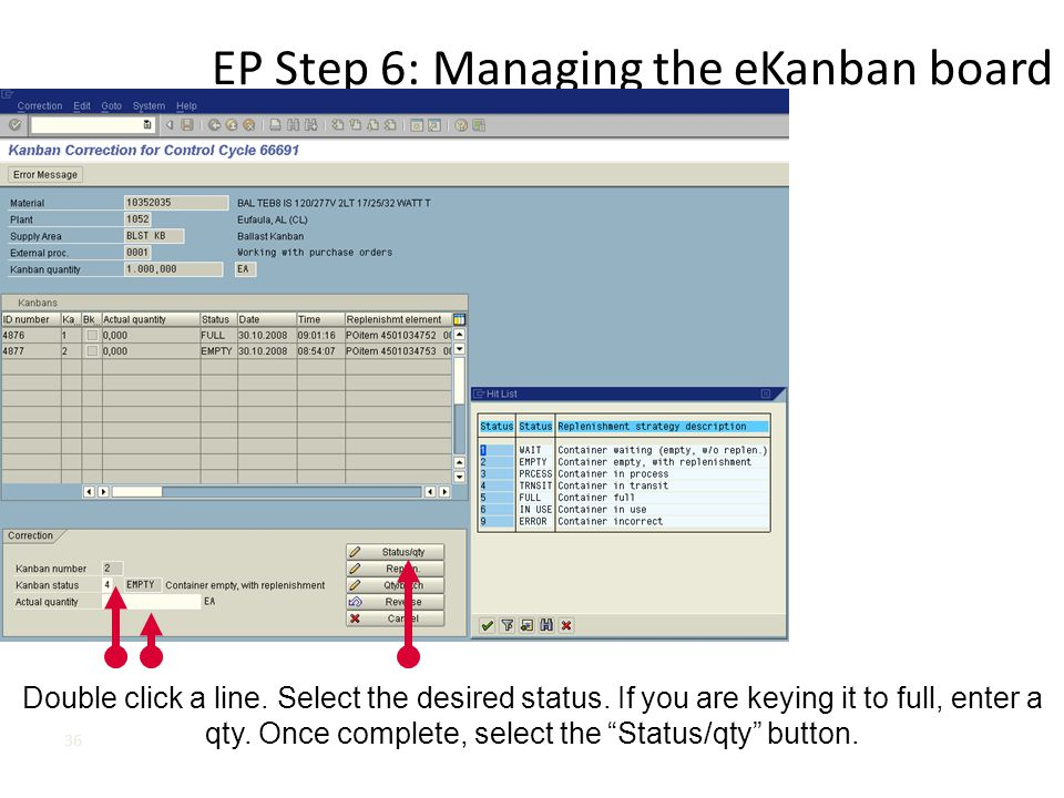 EP Step 6: Managing the eKanban board 36 Double click a line. Select the desired status. If you are keying it to full, enter a qty. Once complete, sel