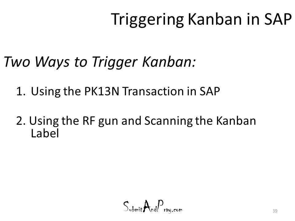 39 Triggering Kanban in SAP Two Ways to Trigger Kanban: 1.Using the PK13N Transaction in SAP 2. Using the RF gun and Scanning the Kanban Label