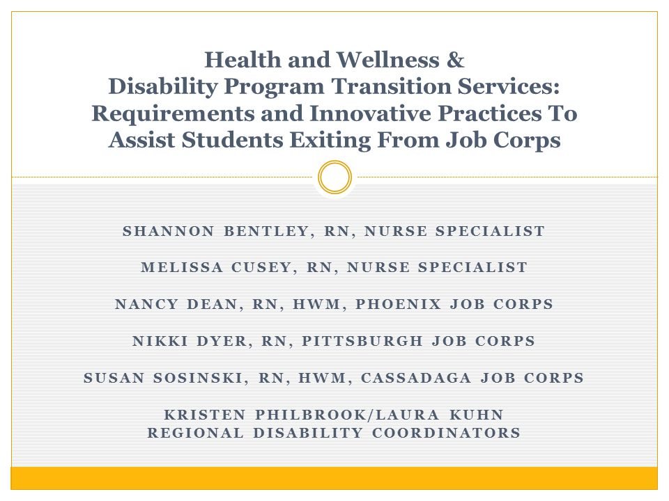 SHANNON BENTLEY, RN, NURSE SPECIALIST MELISSA CUSEY, RN, NURSE SPECIALIST NANCY DEAN, RN, HWM, PHOENIX JOB CORPS NIKKI DYER, RN, PITTSBURGH JOB CORPS SUSAN SOSINSKI, RN, HWM, CASSADAGA JOB CORPS KRISTEN PHILBROOK/LAURA KUHN REGIONAL DISABILITY COORDINATORS Health and Wellness & Disability Program Transition Services: Requirements and Innovative Practices To Assist Students Exiting From Job Corps
