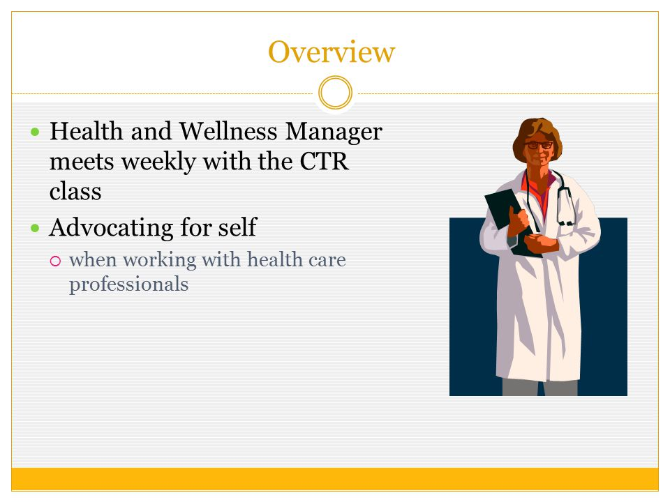 Overview Health and Wellness Manager meets weekly with the CTR class Advocating for self  when working with health care professionals