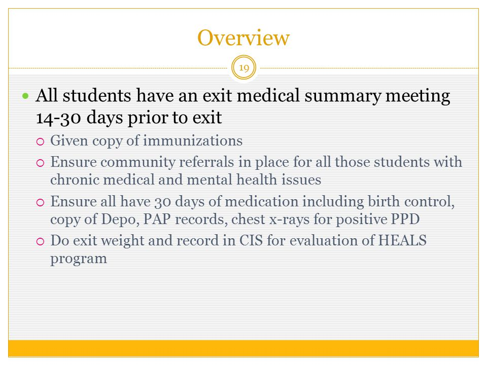 Overview 19 All students have an exit medical summary meeting 14-30 days prior to exit  Given copy of immunizations  Ensure community referrals in place for all those students with chronic medical and mental health issues  Ensure all have 30 days of medication including birth control, copy of Depo, PAP records, chest x-rays for positive PPD  Do exit weight and record in CIS for evaluation of HEALS program