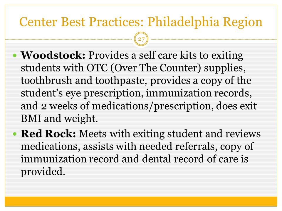 Center Best Practices: Philadelphia Region 27 Woodstock: Provides a self care kits to exiting students with OTC (Over The Counter) supplies, toothbrush and toothpaste, provides a copy of the student's eye prescription, immunization records, and 2 weeks of medications/prescription, does exit BMI and weight.