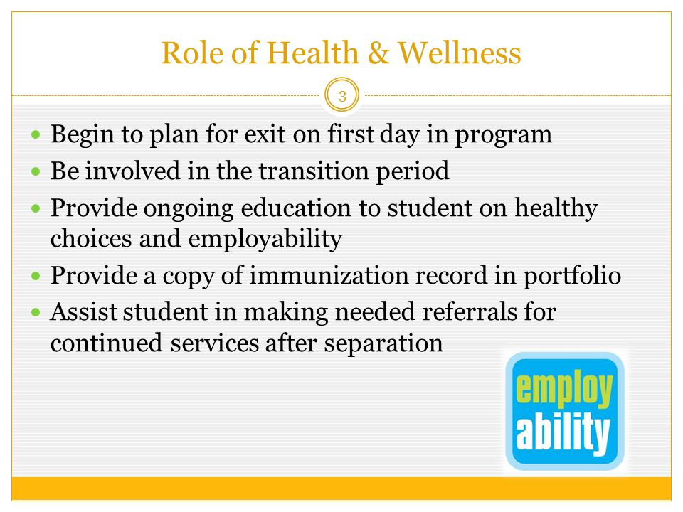 Role of Health & Wellness 3 Begin to plan for exit on first day in program Be involved in the transition period Provide ongoing education to student on healthy choices and employability Provide a copy of immunization record in portfolio Assist student in making needed referrals for continued services after separation