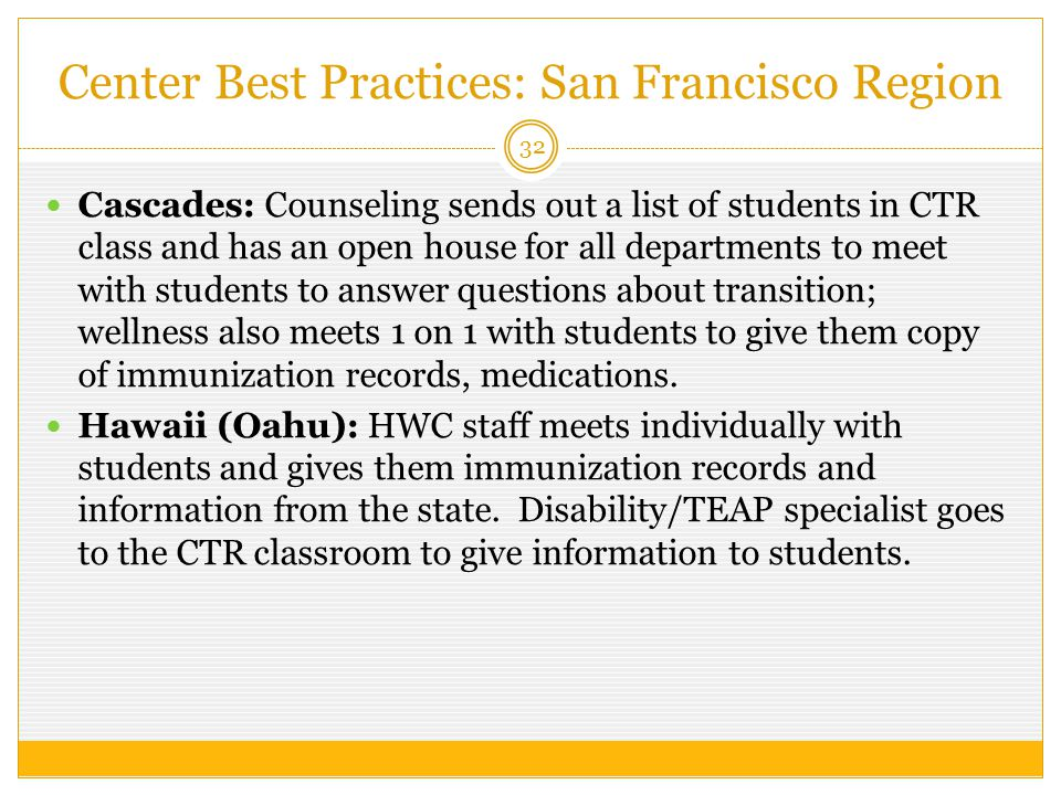 Center Best Practices: San Francisco Region 32 Cascades: Counseling sends out a list of students in CTR class and has an open house for all departments to meet with students to answer questions about transition; wellness also meets 1 on 1 with students to give them copy of immunization records, medications.