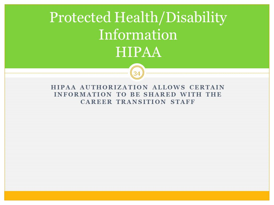 HIPAA AUTHORIZATION ALLOWS CERTAIN INFORMATION TO BE SHARED WITH THE CAREER TRANSITION STAFF 34 Protected Health/Disability Information HIPAA