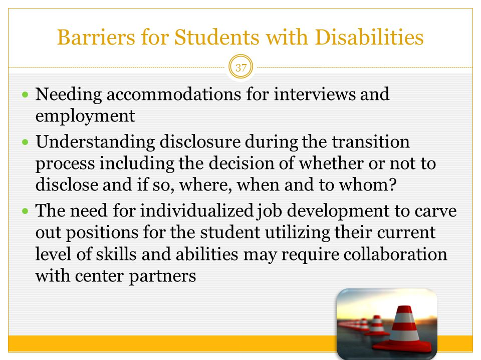 Barriers for Students with Disabilities 37 Needing accommodations for interviews and employment Understanding disclosure during the transition process including the decision of whether or not to disclose and if so, where, when and to whom.